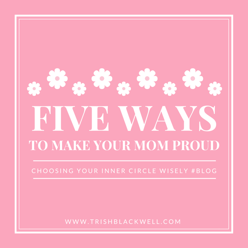 FIVE WAYS TO MAKE YOUR MOM PROUD