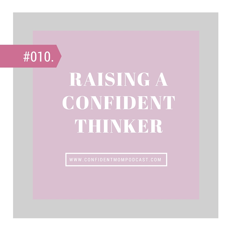#010: RAISING CONFIDENT THINKERS.