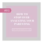#012: STOP OVERANALYZING YOUR PARENTING