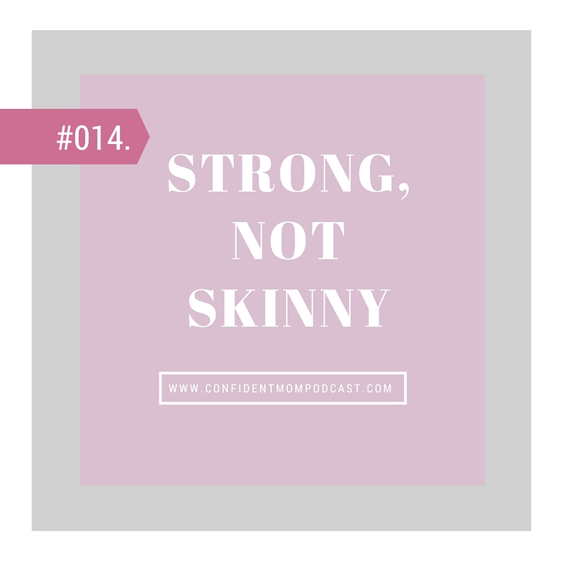 #014: STRONG, NOT SKINNY.
