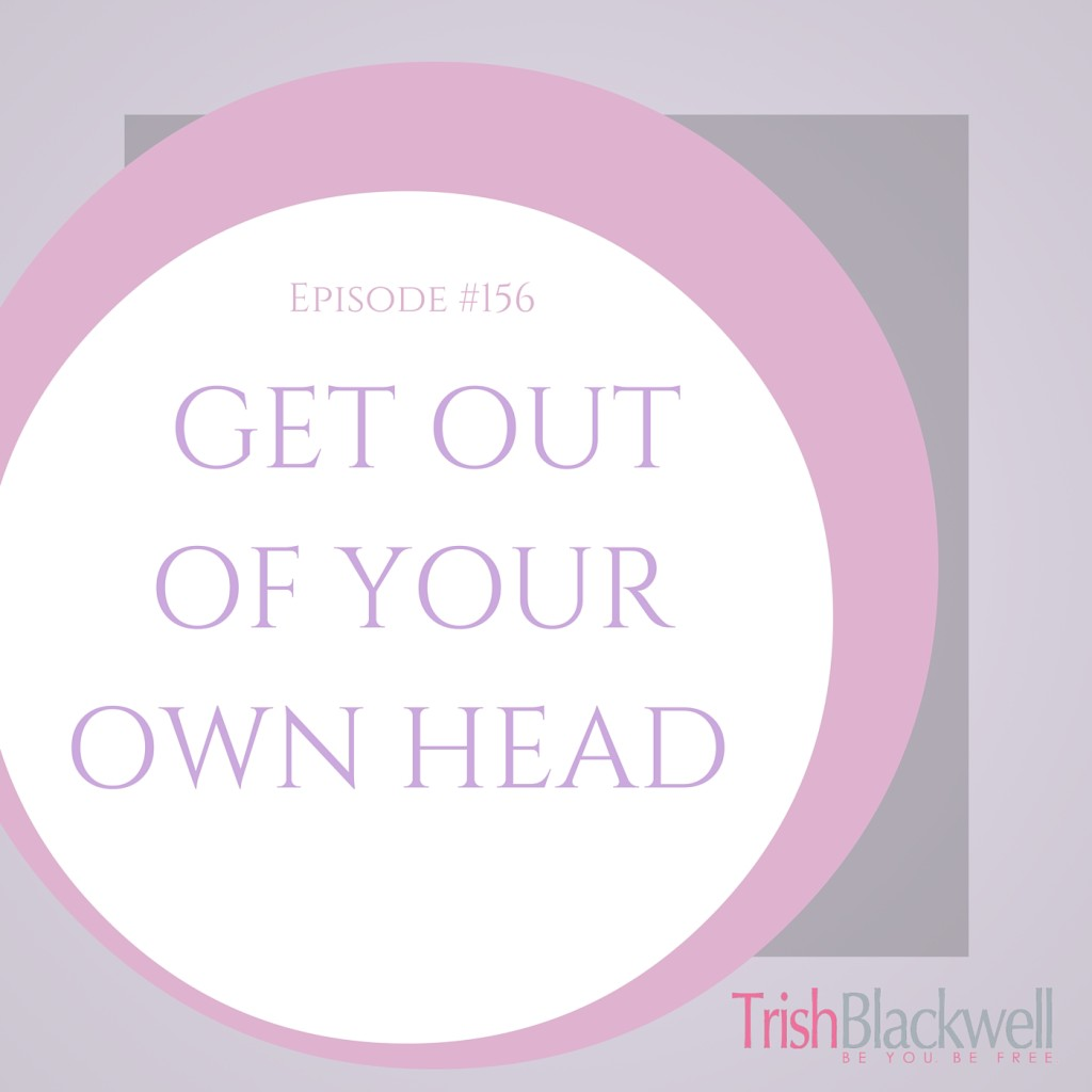 #156: HOW TO GET OUR OF YOUR OWN HEAD
