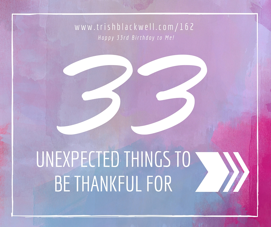 #162: 33 UNEXPECTED THINGS TO BE THANKFUL FOR.
