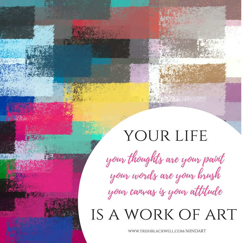 your thoughts are paintyour words are your brushyour canvas is your attitude