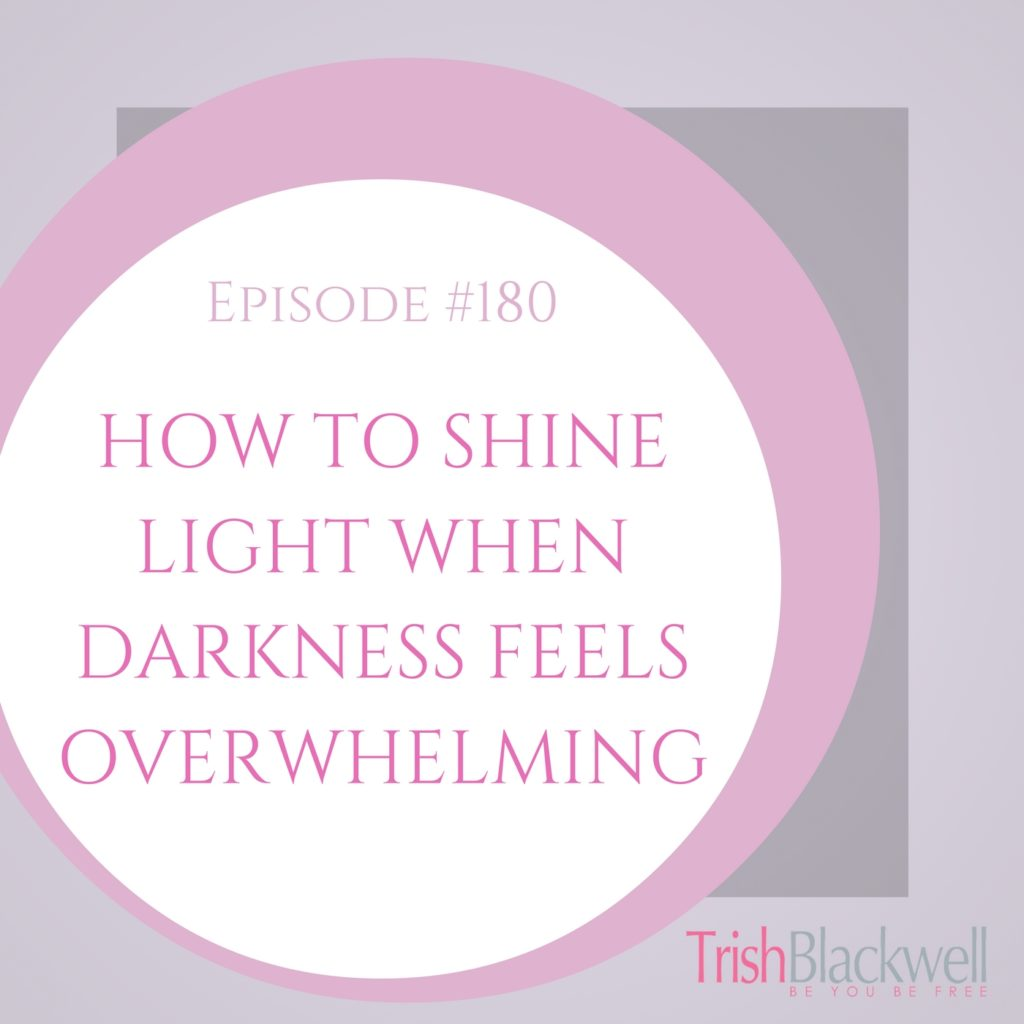 #180: HOW TO SHINE LIGHT WHEN DARKNESS FEELS OVERWHELMING