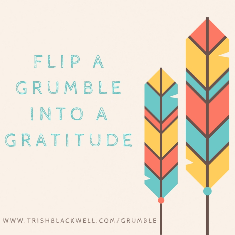 HOW TO FLIP A GRUMBLE INTO A GRATITUDE.