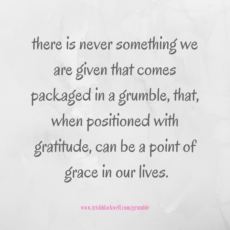 there-is-never-something-we-are-given-that-comes-packaged-in-a-grumble-that-when-positioned-with-gratitude-can-be-a-point-of-grace-in-our-lives