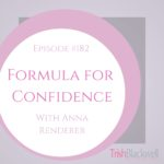 #182: THE FORMULA FOR CONFIDENCE WITH ANNA RENDERER