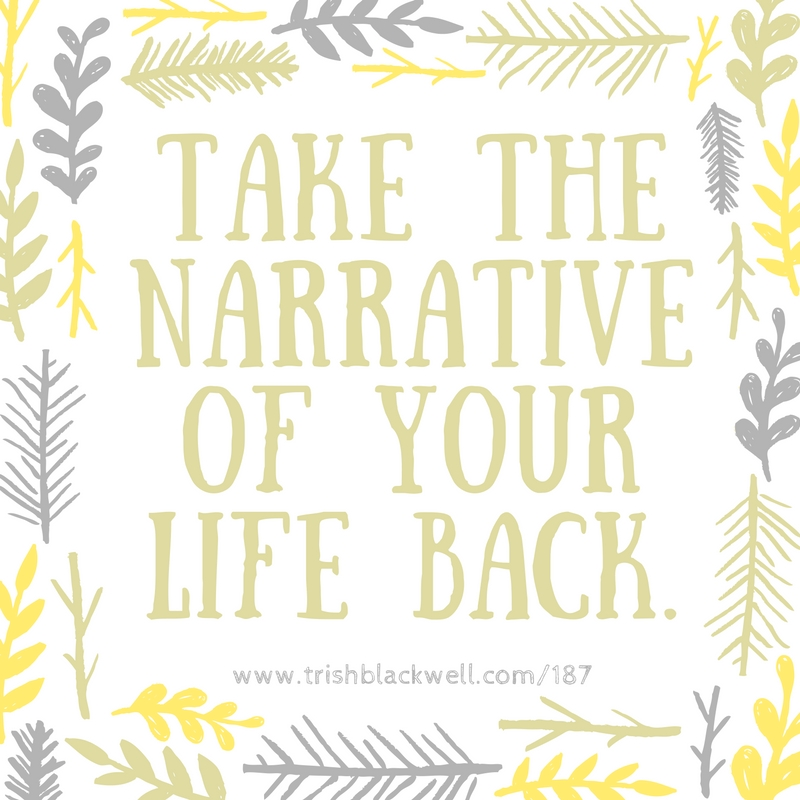 TAKE CONTROL OF THE NARRATIVE OF YOUR LIFE