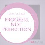 #202: PROGRESS, NOT PERFECTION