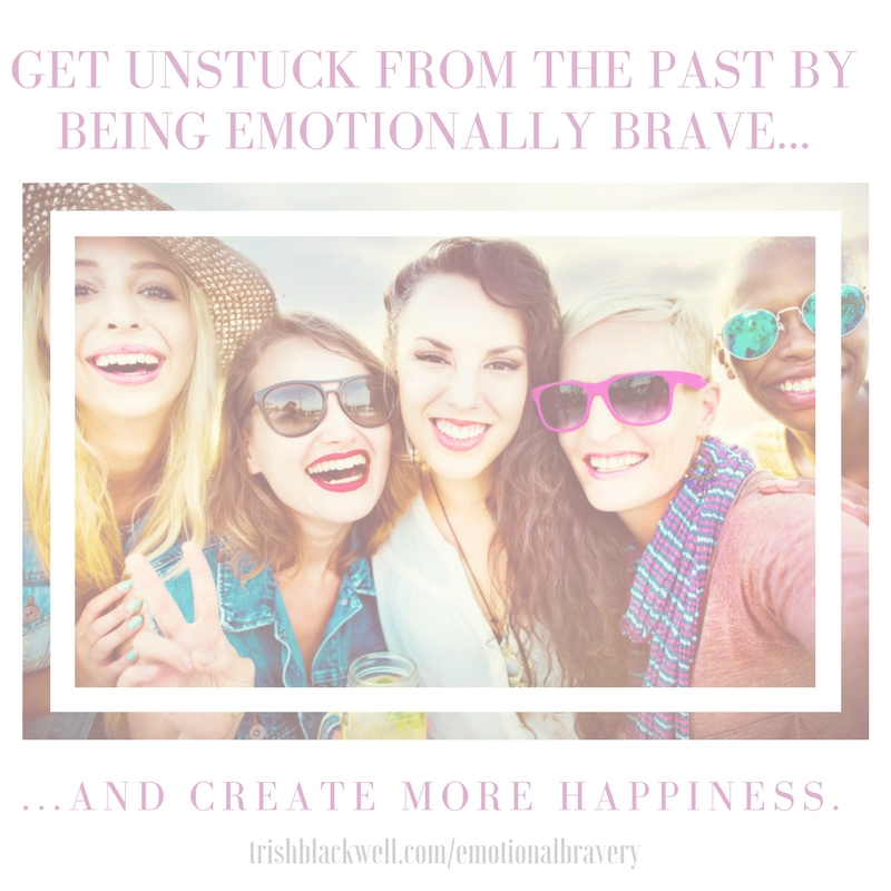EMOTIONAL BRAVERY: BABY STEPS TO GETTING UNSTUCK FROM THE PAST