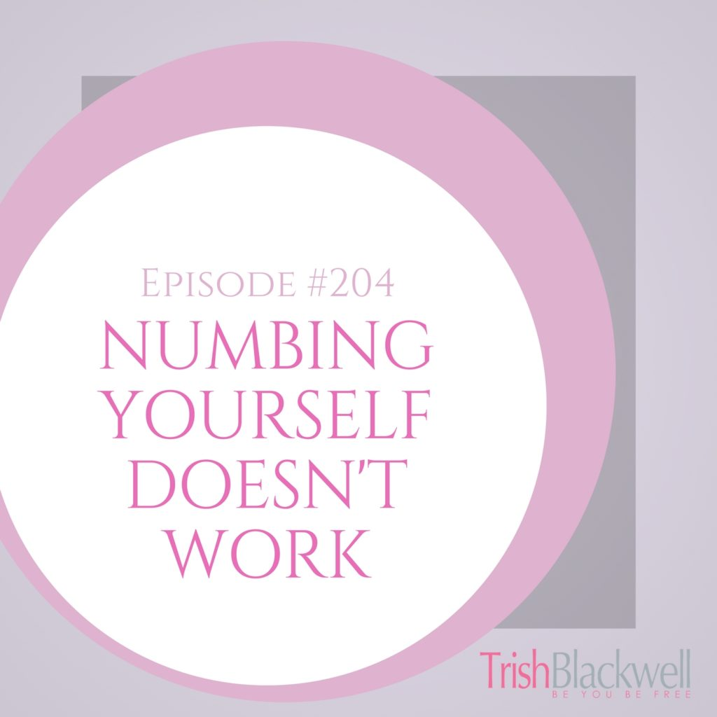 #204: NUMBING YOURSELF DOESN'T WORK