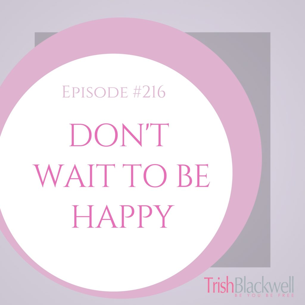 #216: DON'T WAIT TO BE HAPPY