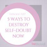 #217: 5 WAYS TO DESTROY SELF-DOUBT NOW
