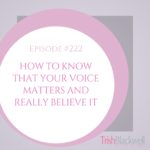 #222: HOW TO KNOW THAT YOUR VOICE MATTERS AND REALLY BELIEVE IT