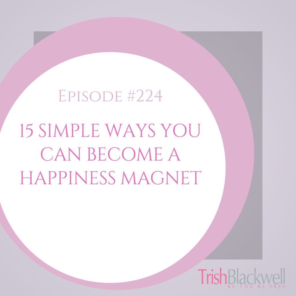 #224: 15 SIMPLE WAYS YOU CAN BECOME A HAPPINESS MAGNET