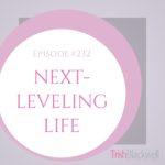 #232: NEXT-LEVELING LIFE