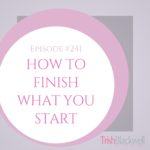 #241: HOW TO FINISH WHAT YOU START