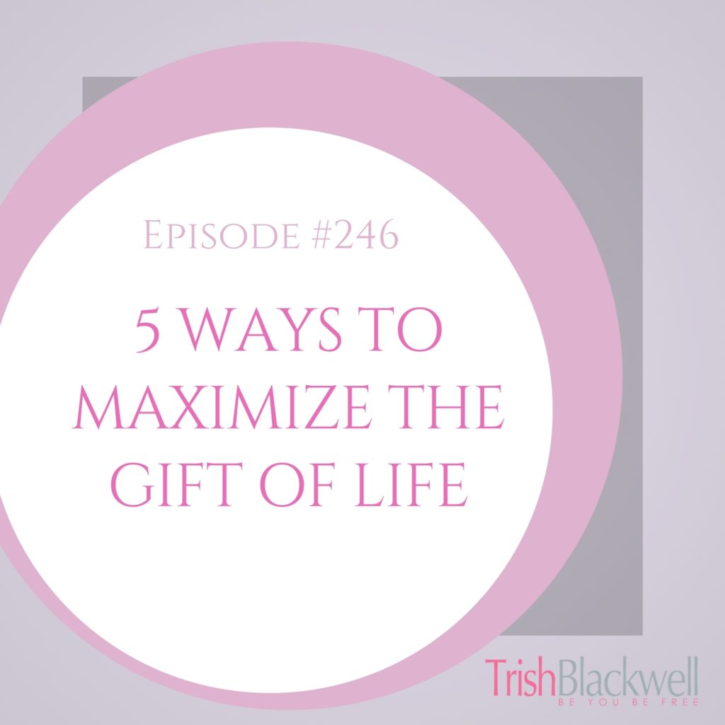 #246: 5 WAYS TO MAXIMIZE THE GIFT OF YOUR LIFE