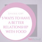 #249: 5 WAYS TO HAVE A BETTER RELATIONSHIP WITH FOOD