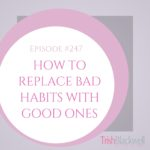 #247: HOW TO REPLACE BAD HABITS WITH GOOD ONES