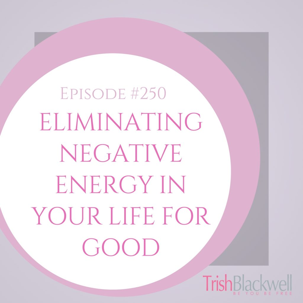 #250: ELIMINATING NEGATIVE ENERGY IN YOUR LIFE FOR GOOD.