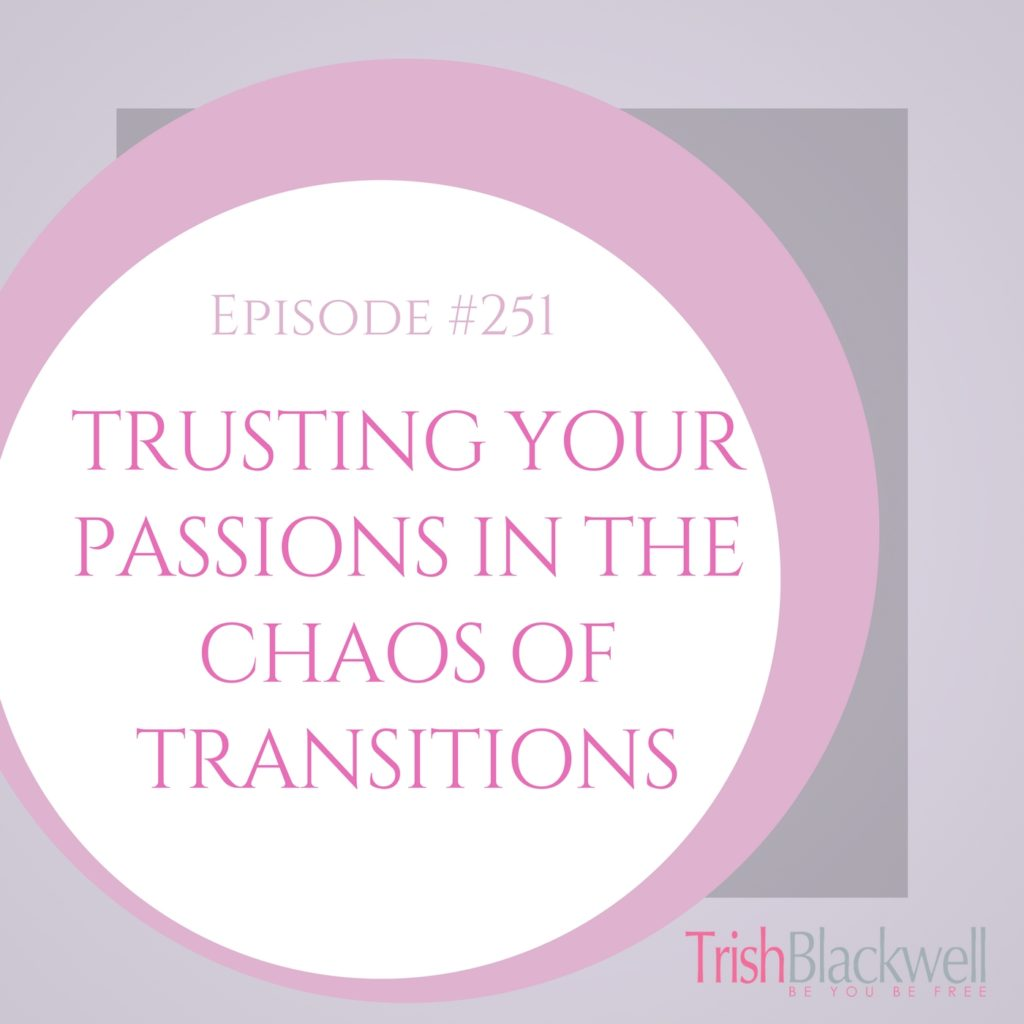 #251: TRUSTING YOUR PASSIONS IN THE CHAOS OF TRANSITIONS