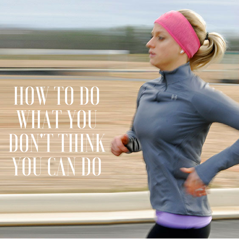 HOW TO DO WHAT YOU DON'T THINK YOU CAN DO