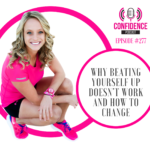 #277: WHY BEATING YOURSELF UP DOESN'T WORK AND HOW TO CHANGE