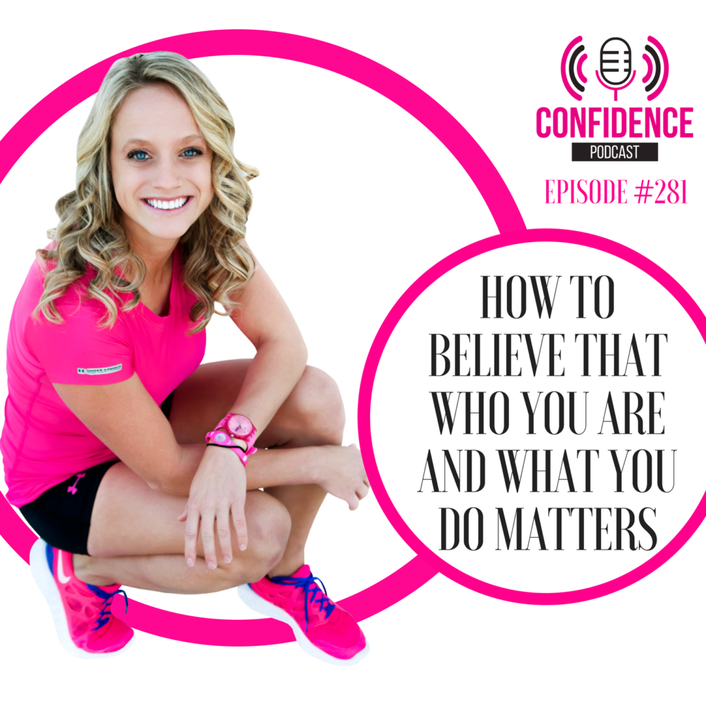 #281: HOW TO BELIEVE THAT WHO YOU ARE AND WHAT YOU DO MATTERS