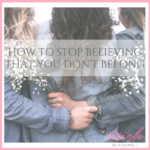 HOW TO STOP BELIEVING THAT YOU DON'T BELONG