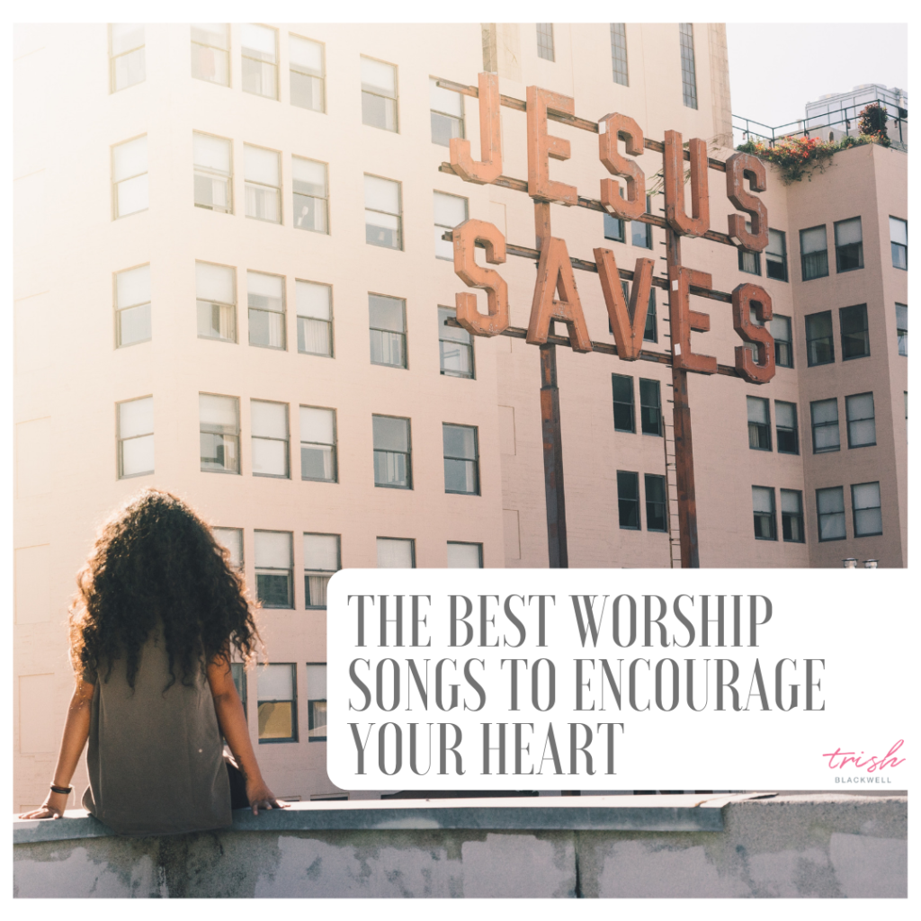 best worship songs to encourage your heart