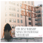 THE BEST WORSHIP SONGS TO ENCOURAGE YOUR HEART
